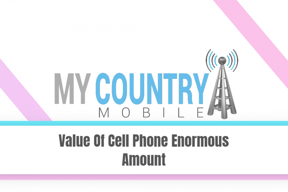 Value Of Cell Phone Enormous Amount - My Country Mobile